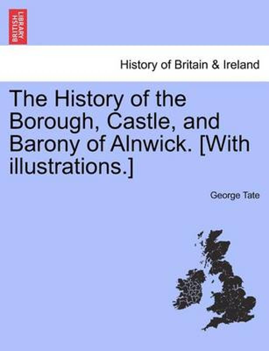 The History of the Borough, Castle, and Barony of Alnwick. [With Illustrations.]