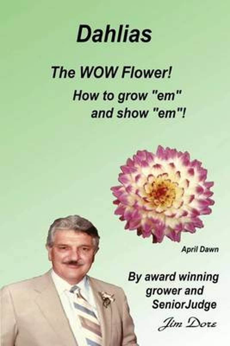 Dahlias the Wow Flower! How to Grow Em and Show Em!