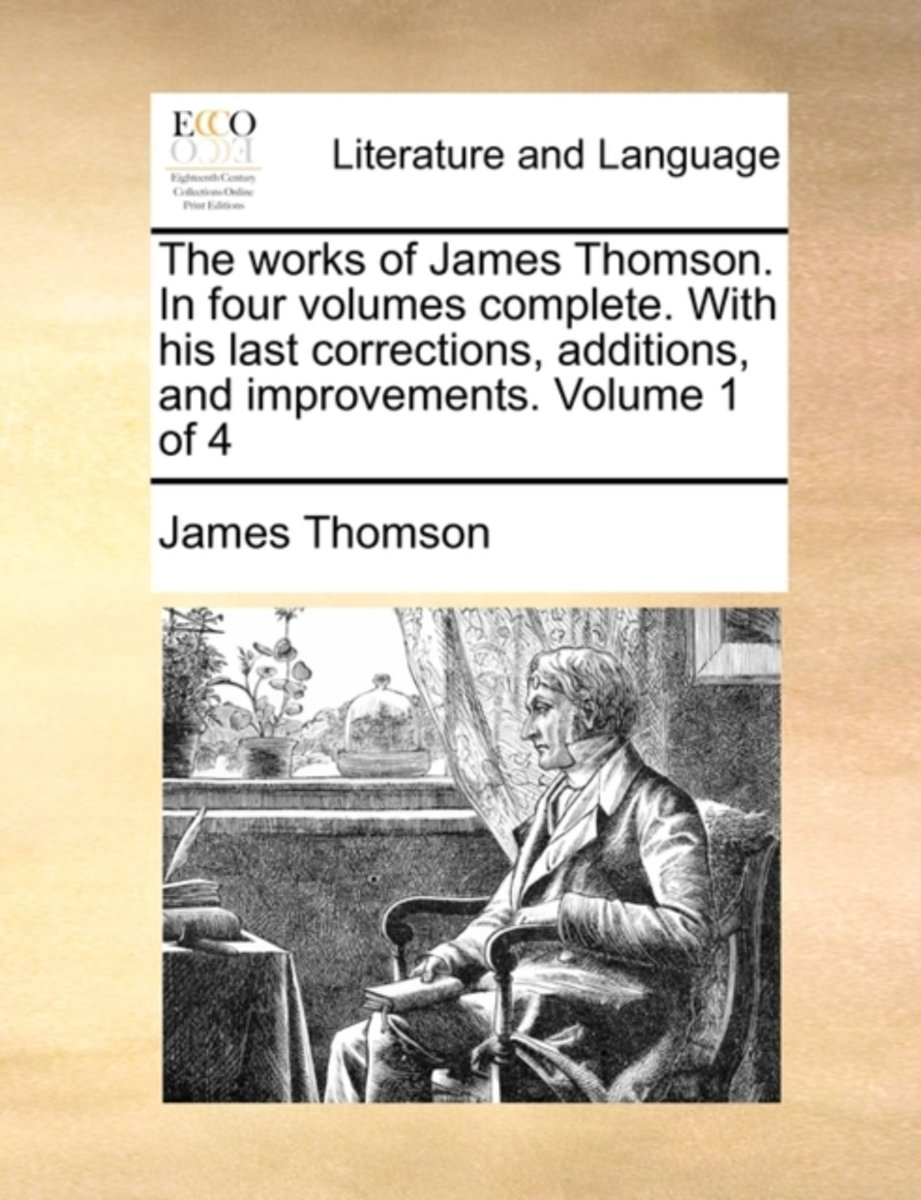 The Works of James Thomson. in Four Volumes Complete. with His Last Corrections, Additions, and Improvements. Volume 1 of 4