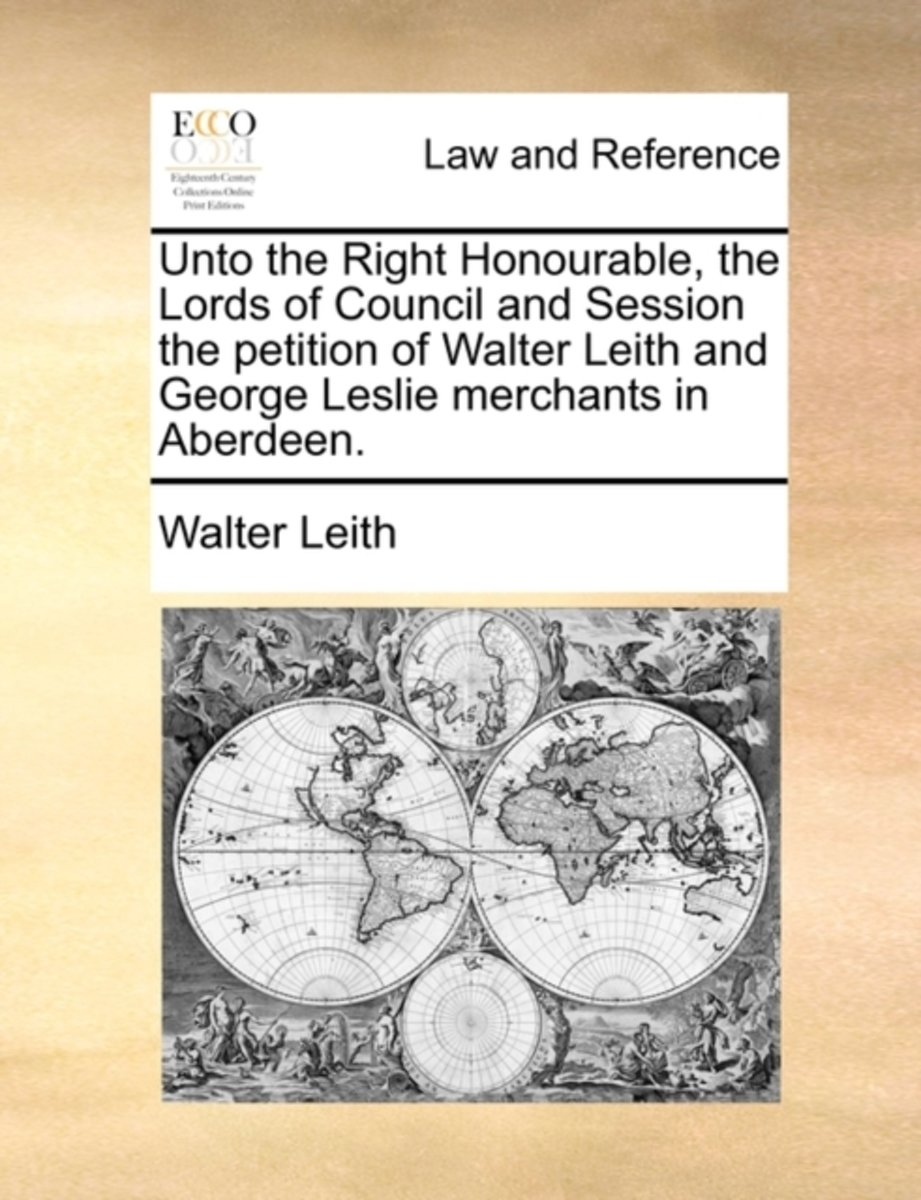 Unto the Right Honourable, the Lords of Council and Session the Petition of Walter Leith and George Leslie Merchants in Aberdeen