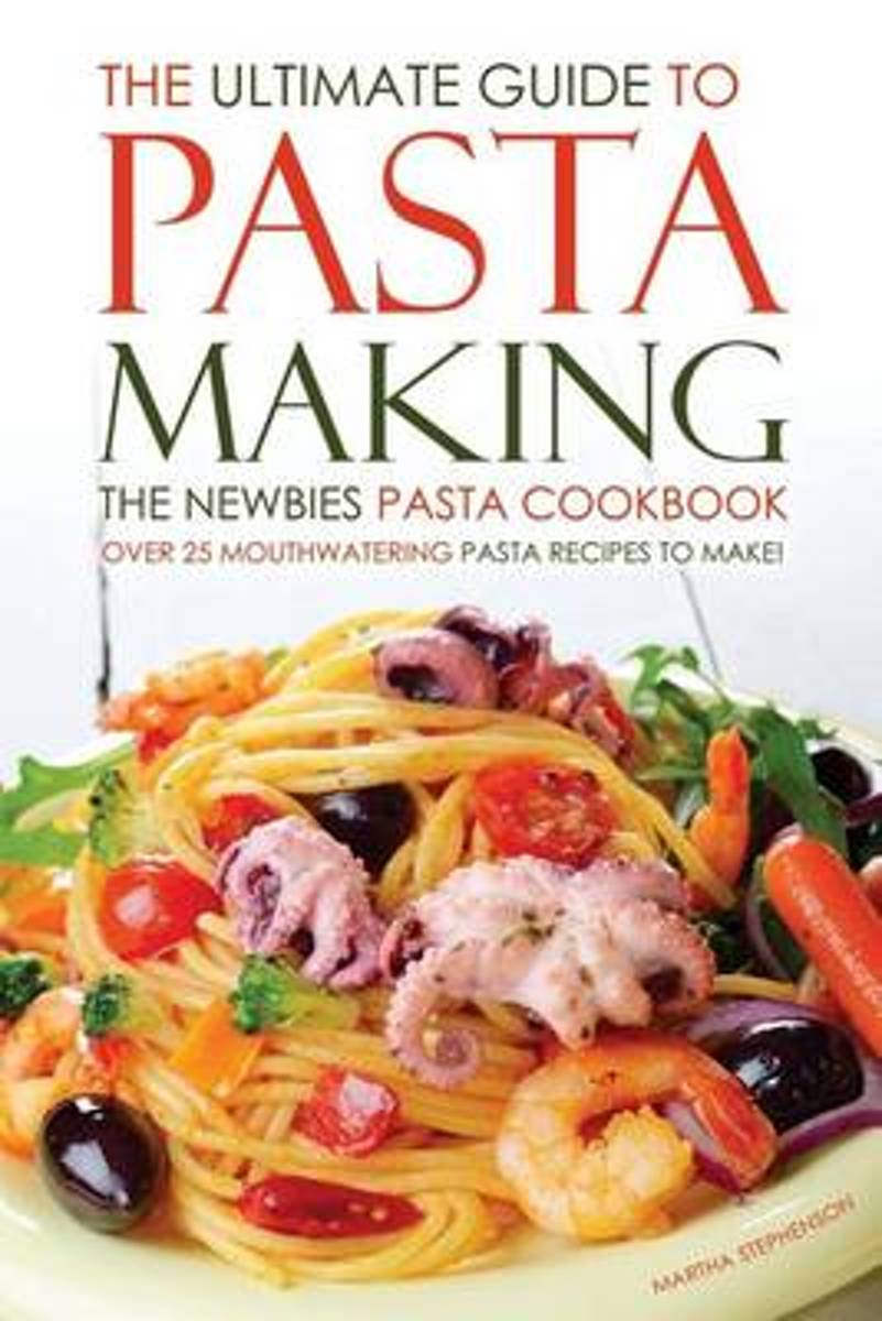 The Ultimate Guide to Pasta Making - The Newbies Pasta Cookbook