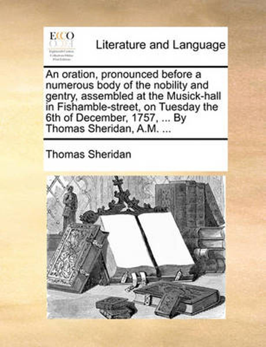An Oration, Pronounced Before a Numerous Body of the Nobility and Gentry, Assembled at the Musick-Hall in Fishamble-Street, on Tuesday the 6th of December, 1757, ... by Thomas Sheridan, A.M.