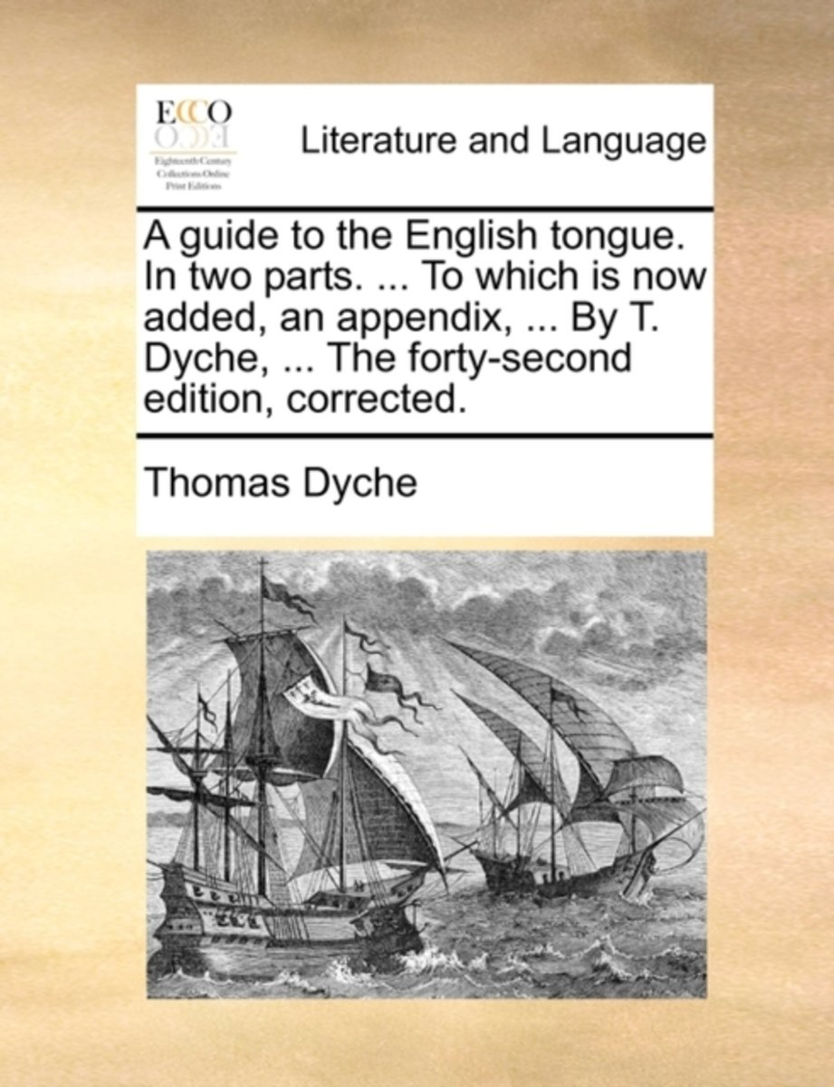 A Guide to the English Tongue. in Two Parts. ... to Which Is Now Added, an Appendix, ... by T. Dyche, ... the Forty-Second Edition, Corrected.