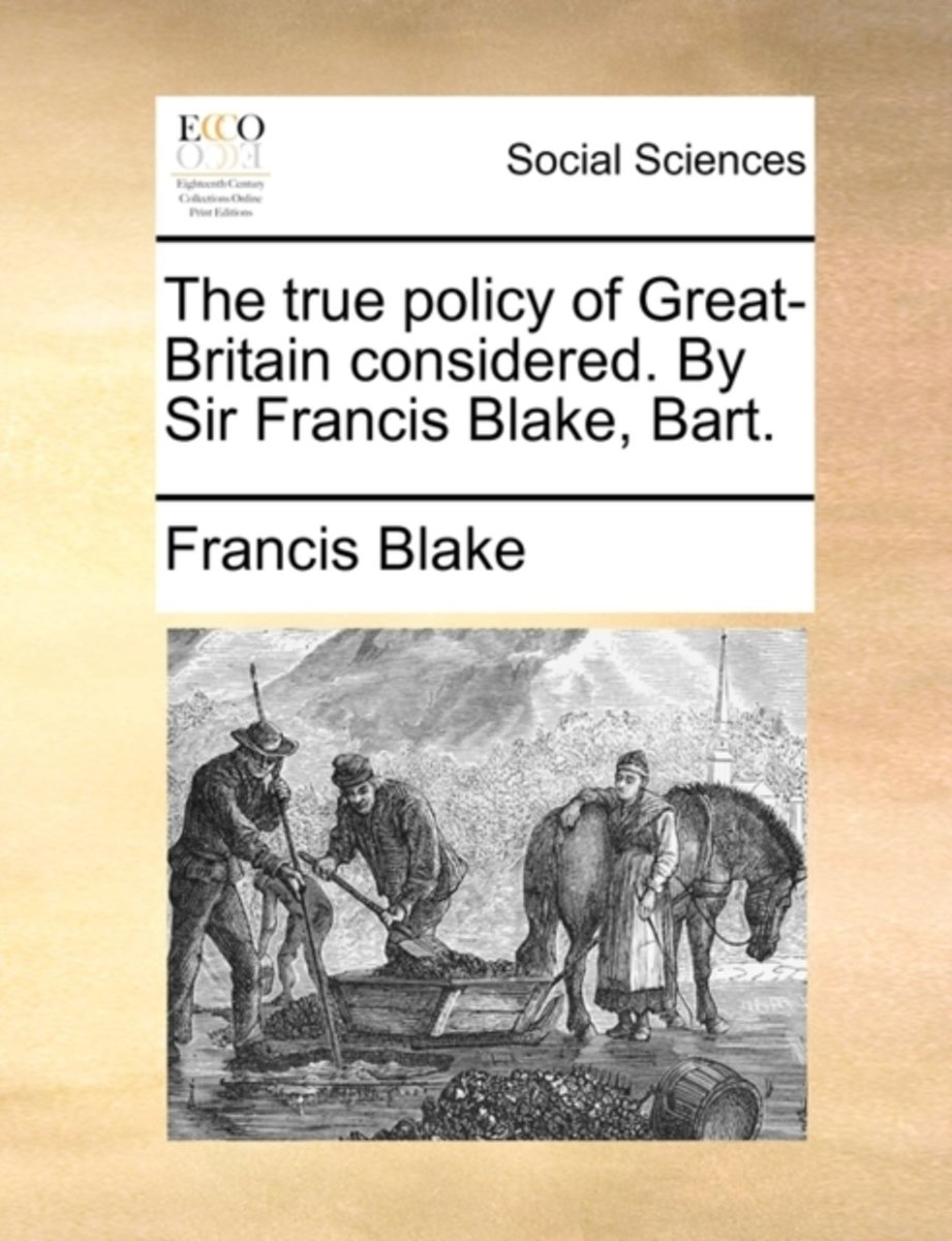 The True Policy of Great-Britain Considered. by Sir Francis Blake, Bart.