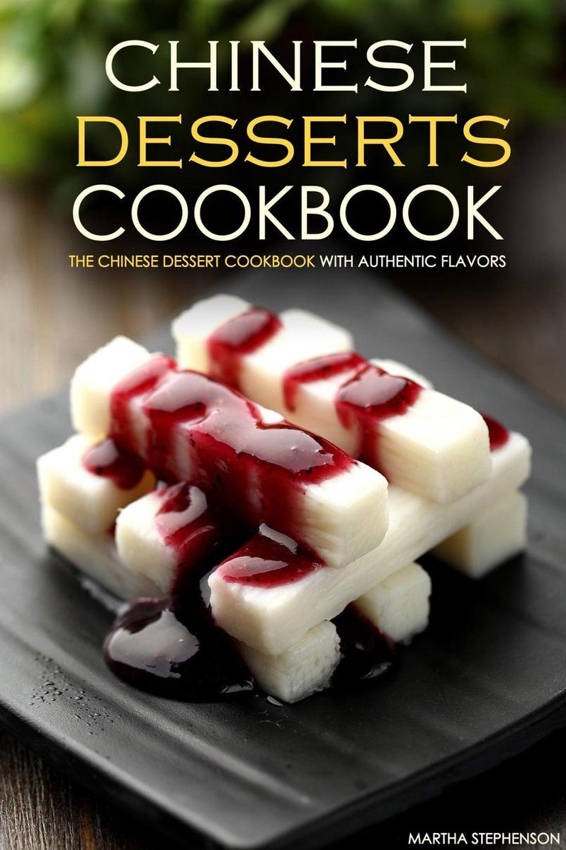 Chinese Desserts Cookbook: The Chinese Dessert Cookbook with Authentic Flavors