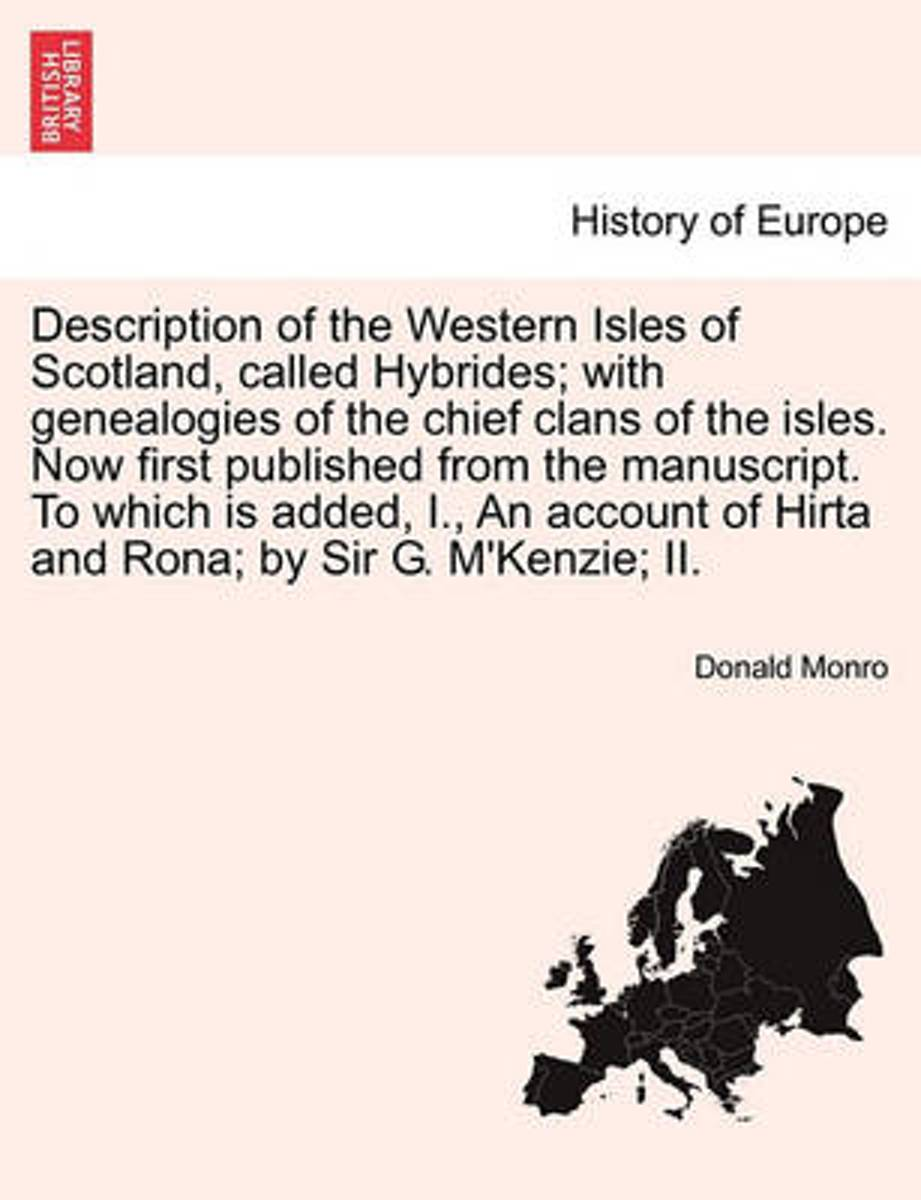 Description of the Western Isles of Scotland, Called Hybrides; With Genealogies of the Chief Clans of the Isles. Now First Published from the Manuscript. to Which Is Added, I., an Account of