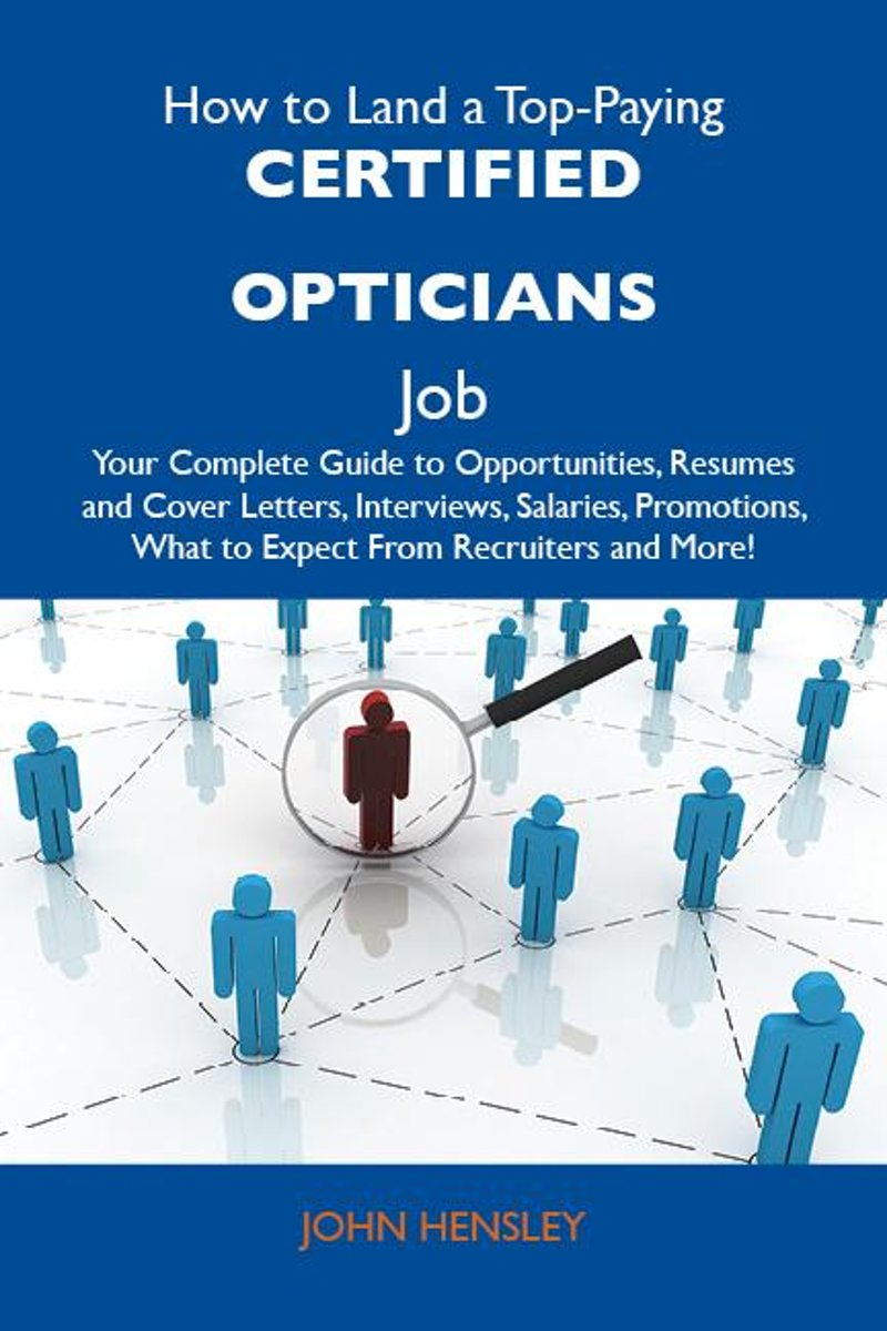 How to Land a Top-Paying Certified opticians Job: Your Complete Guide to Opportunities, Resumes and Cover Letters, Interviews, Salaries, Promotions, What to Expect From Recruiters and More