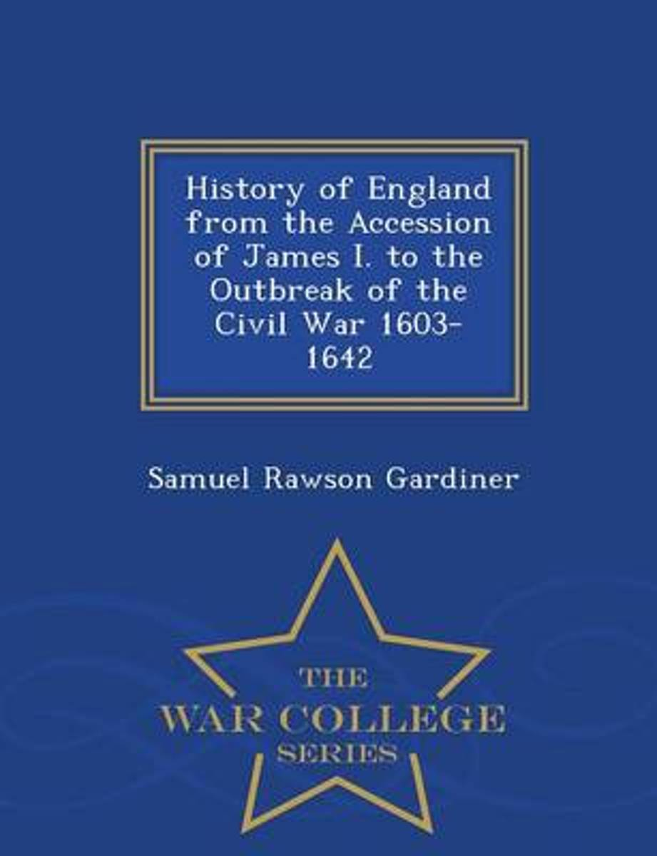 History of England from the Accession of James I. to the Outbreak of the Civil War 1603-1642 - War College Series