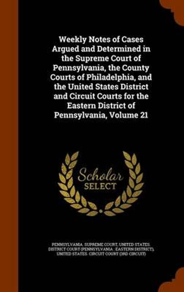 Weekly Notes of Cases Argued and Determined in the Supreme Court of Pennsylvania, the County Courts of Philadelphia, and the United States District and Circuit Courts for the Eastern District