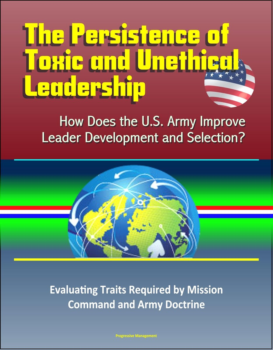The Persistence of Toxic and Unethical Leadership: How Does the U.S. Army Improve Leader Development and Selection? Evaluating Traits Required by Mission Command and Army Doctrine