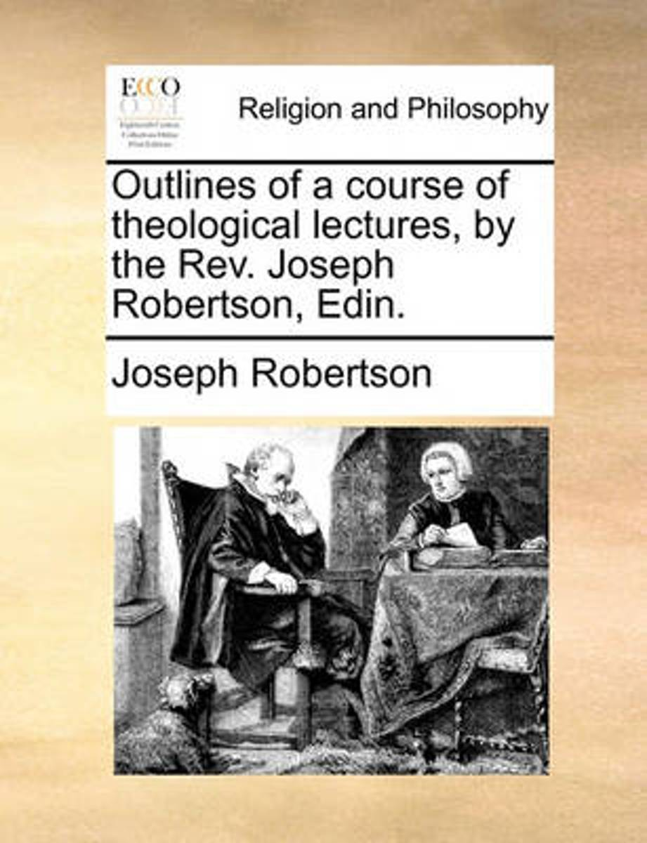 Outlines of a Course of Theological Lectures, by the Rev. Joseph Robertson, Edin