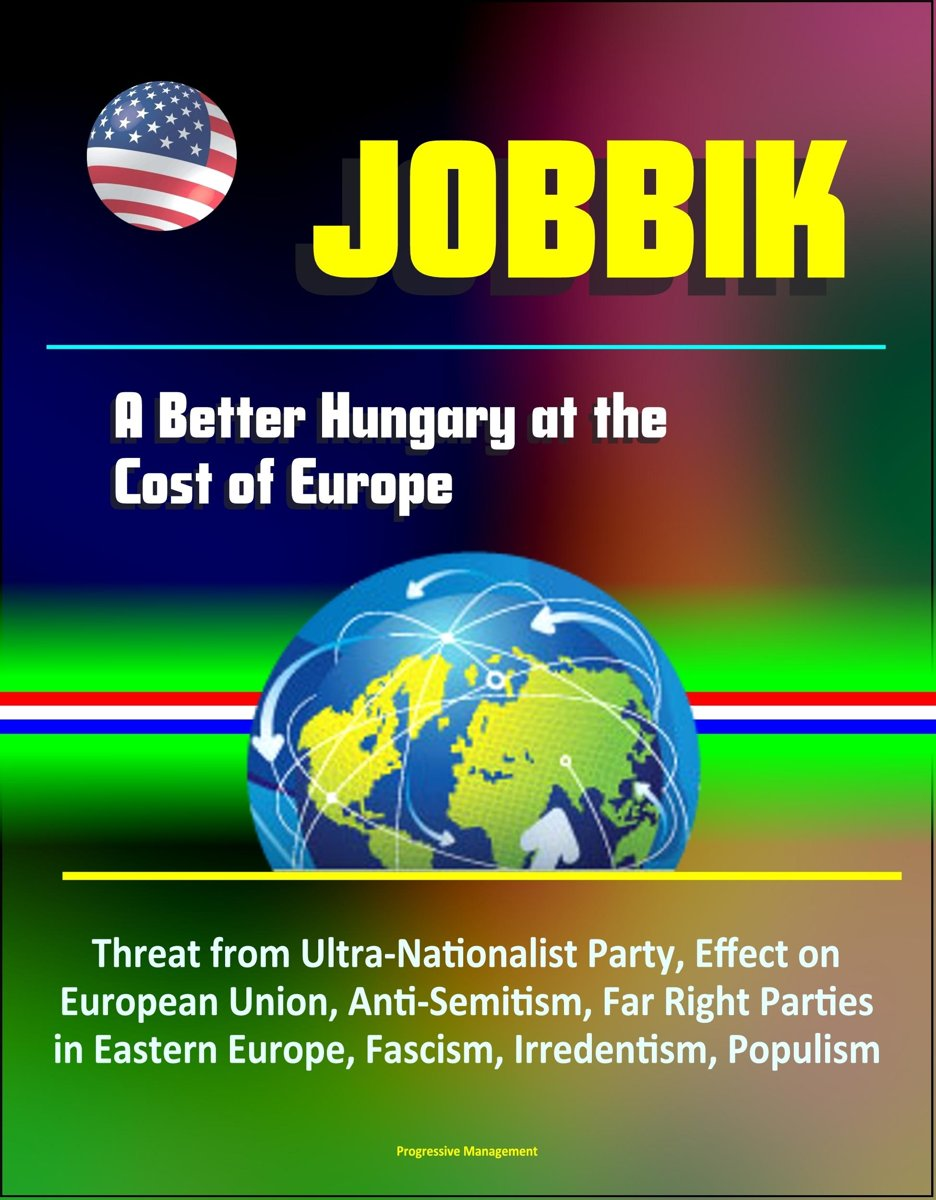 Jobbik: A Better Hungary at the Cost of Europe - Threat from Ultra-Nationalist Party, Effect on European Union, Anti-Semitism, Far Right Parties in Eastern Europe, Fascism, Irredentism, Popul