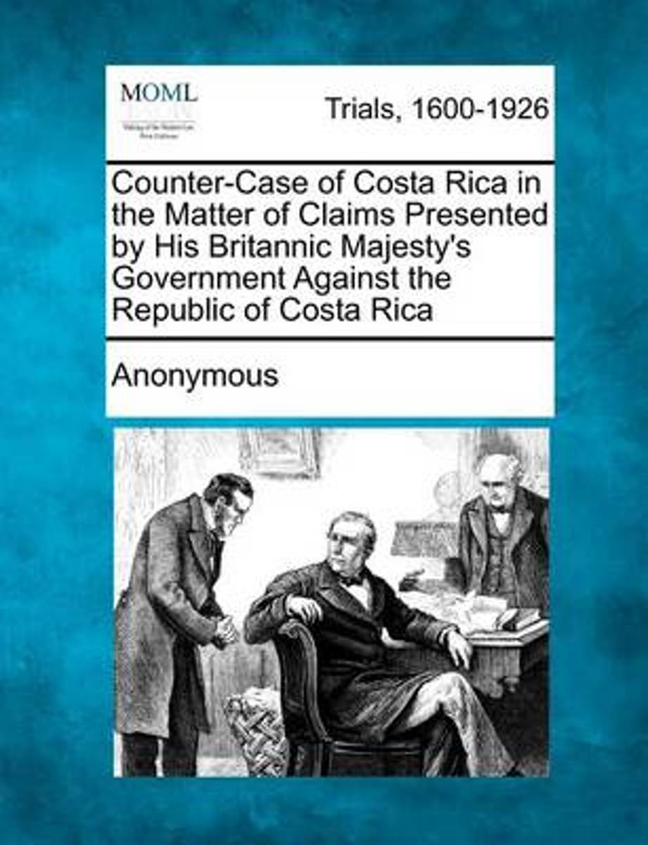 Counter-Case of Costa Rica in the Matter of Claims Presented by His Britannic Majesty's Government Against the Republic of Costa Rica