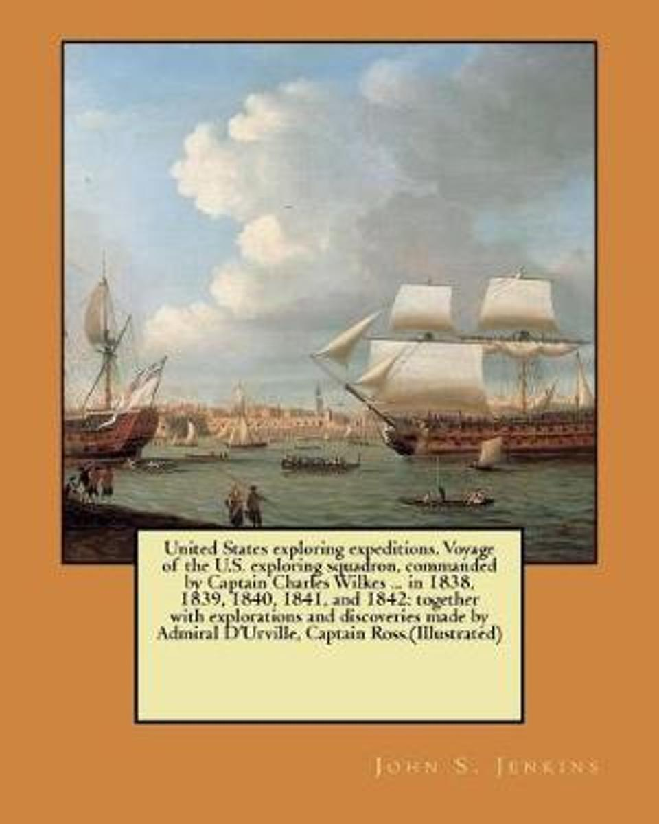 United States Exploring Expeditions. Voyage of the U.S. Exploring Squadron, Commanded by Captain Charles Wilkes ... in 1838, 1839, 1840, 1841, and 1842