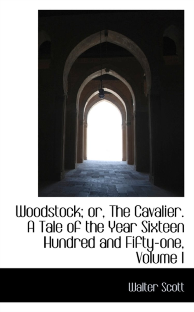 Woodstock; Or, the Cavalier. a Tale of the Year Sixteen Hundred and Fifty-One, Volume I