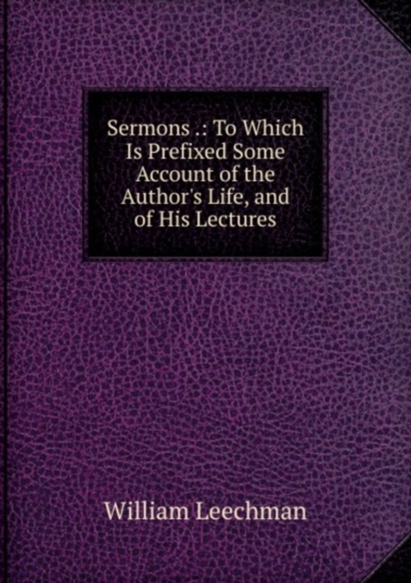 Sermons .: to Which Is Prefixed Some Account of the Author's Life, and of His Lectures