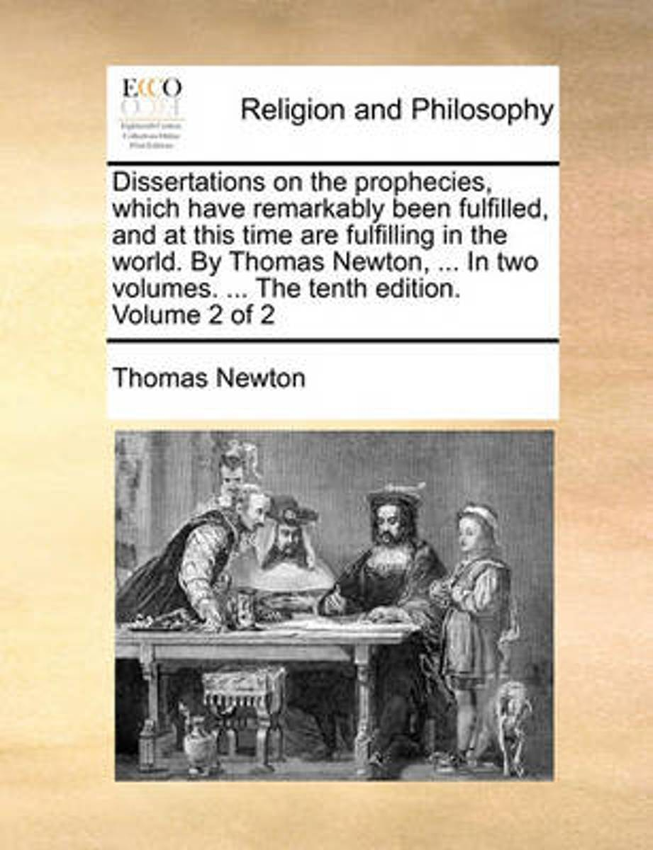 Dissertations on the Prophecies, Which Have Remarkably Been Fulfilled, and at This Time Are Fulfilling in the World. by Thomas Newton, ... in Two Volumes. ... the Tenth Edition. Volume 2 of 2