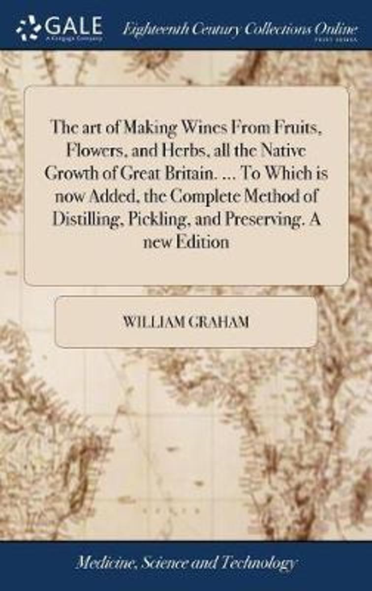 The Art of Making Wines from Fruits, Flowers, and Herbs, All the Native Growth of Great Britain. ... to Which Is Now Added, the Complete Method of Distilling, Pickling, and Preserving. a New