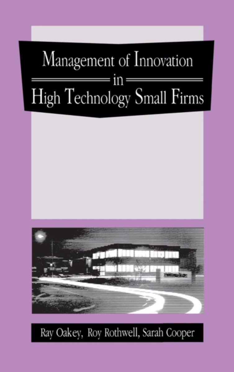 The Management of Innovation in High Technology Small Firms