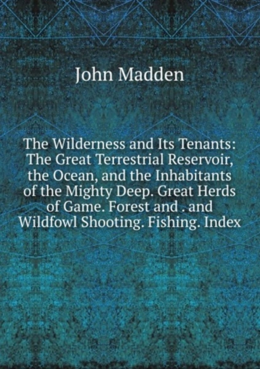 The Wilderness and Its Tenants: the Great Terrestrial Reservoir, the Ocean, and the Inhabitants of the Mighty Deep. Great Herds of Game. Forest and . and Wildfowl Shooting. Fishing. Index