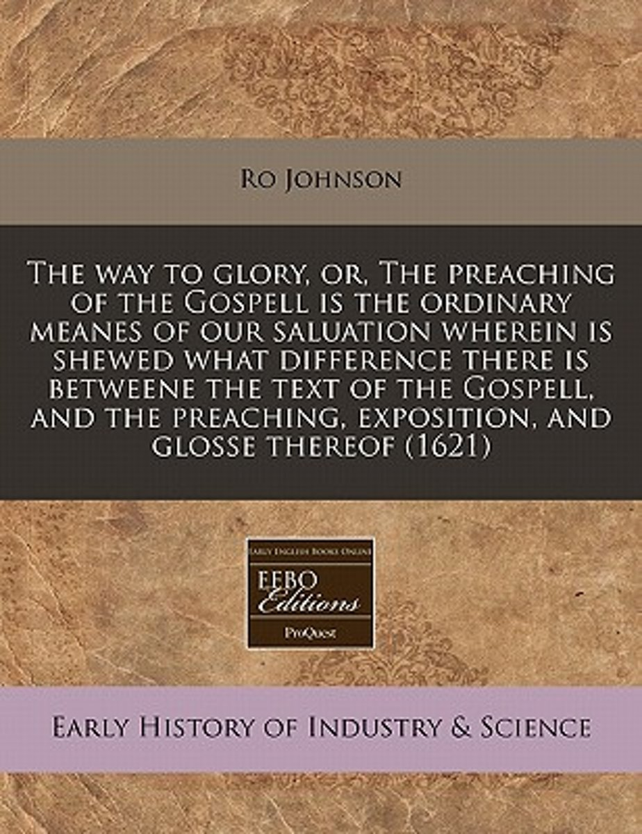 The Way to Glory, Or, the Preaching of the Gospell Is the Ordinary Meanes of Our Saluation Wherein Is Shewed What Difference There Is Betweene the Text of the Gospell, and the Preaching, Expo