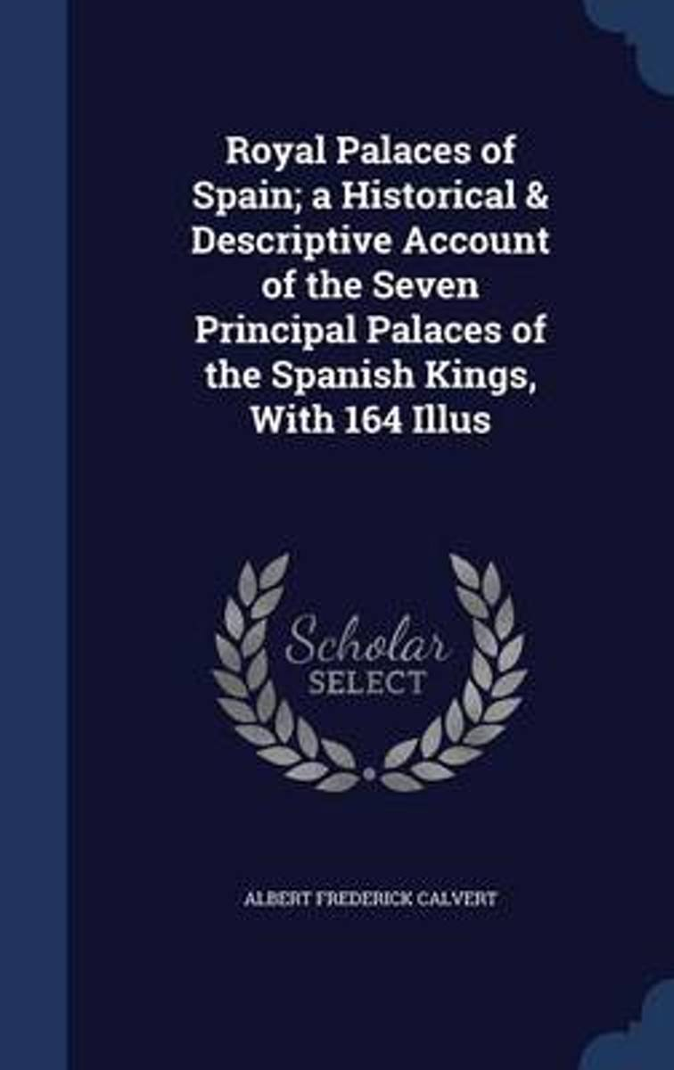 Royal Palaces of Spain; A Historical & Descriptive Account of the Seven Principal Palaces of the Spanish Kings, with 164 Illus