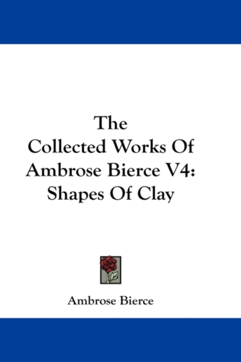The Collected Works of Ambrose Bierce V4: Shapes of Clay