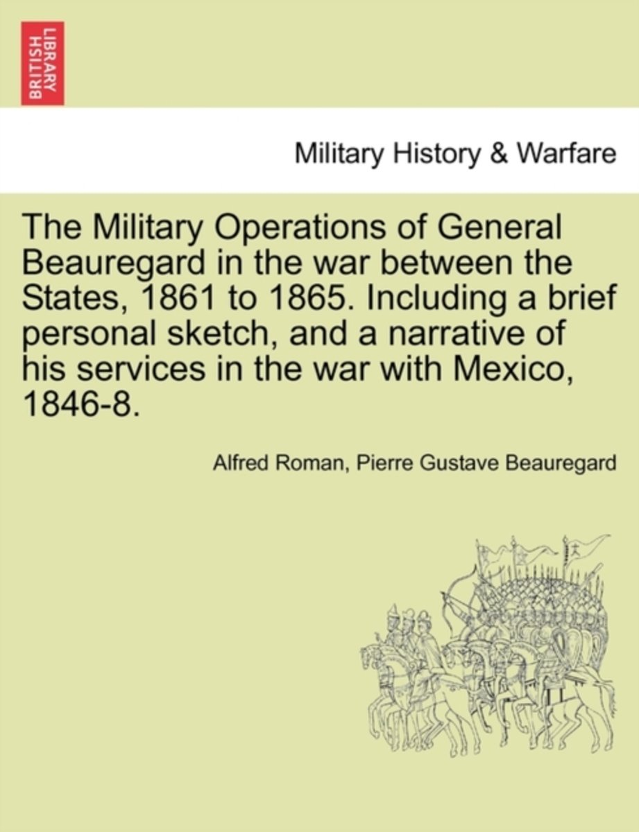 The Military Operations of General Beauregard in the War Between the States, 1861 to 1865. Including a Brief Personal Sketch, and a Narrative of His Services in the War with Mexico, 1846-8. V