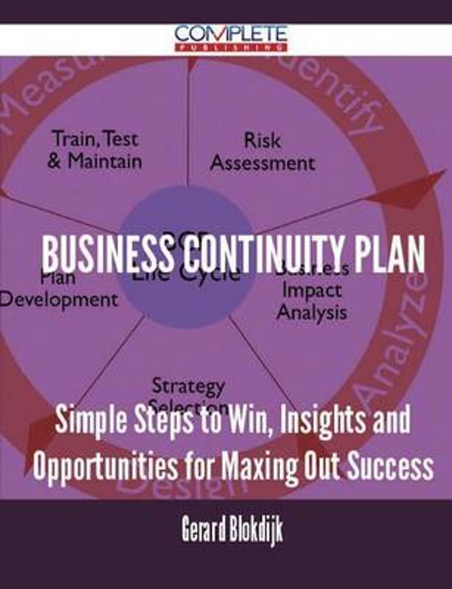 Business Continuity Plan - Simple Steps to Win, Insights and Opportunities for Maxing Out Success