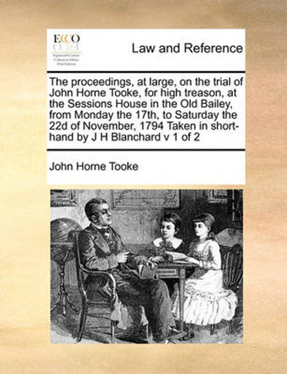 The Proceedings, at Large, on the Trial of John Horne Tooke, for High Treason, at the Sessions House in the Old Bailey, from Monday the 17th, to Saturday the 22d of November, 1794 Taken in Sh