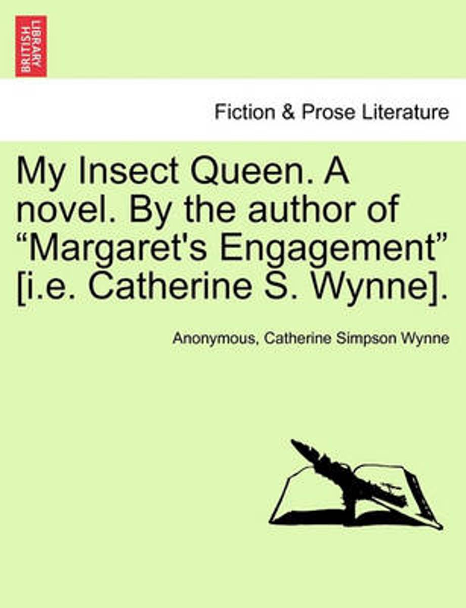 My Insect Queen. a Novel. by the Author of Margaret's Engagement [I.E. Catherine S. Wynne].
