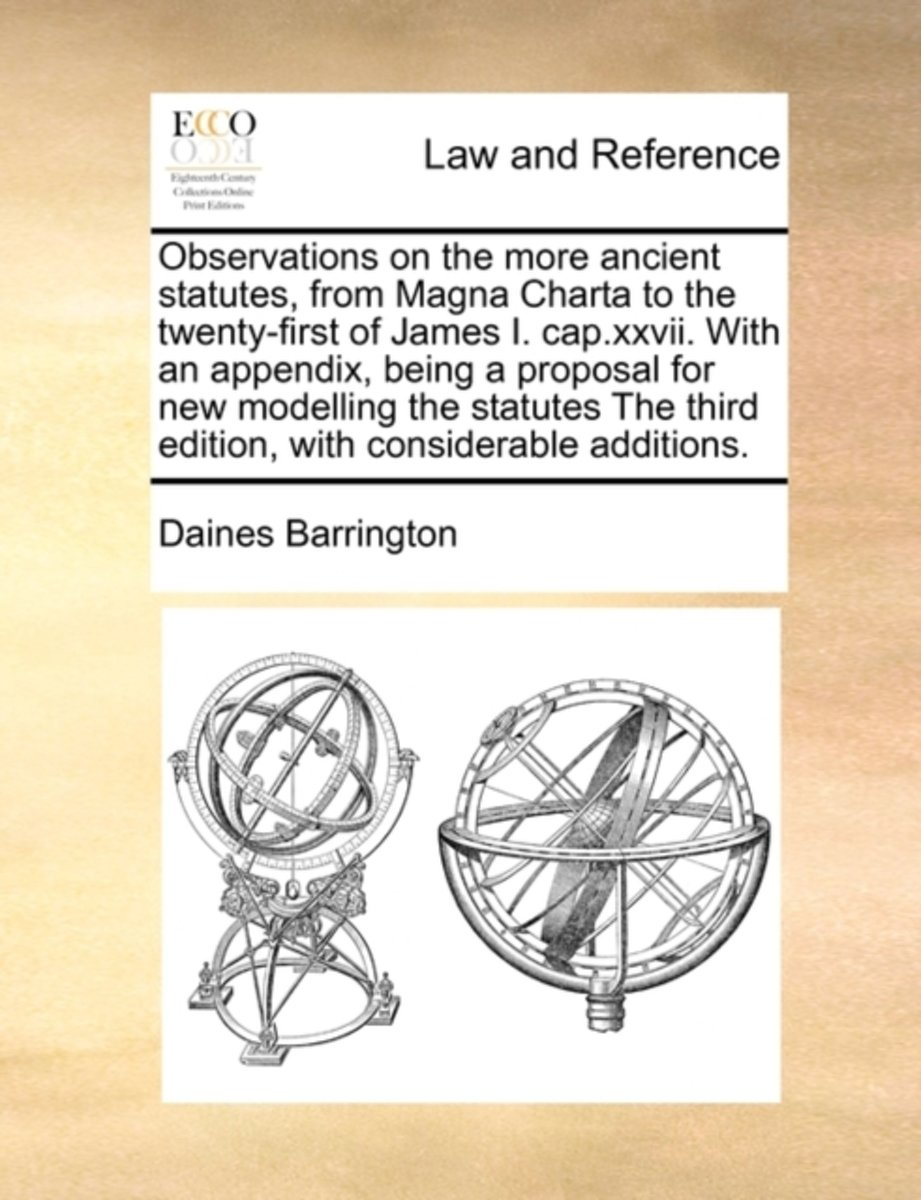Observations on the More Ancient Statutes, from Magna Charta to the Twenty-First of James I. Cap.XXVII. with an Appendix, Being a Proposal for New Modelling the Statutes the Third Edition, wi