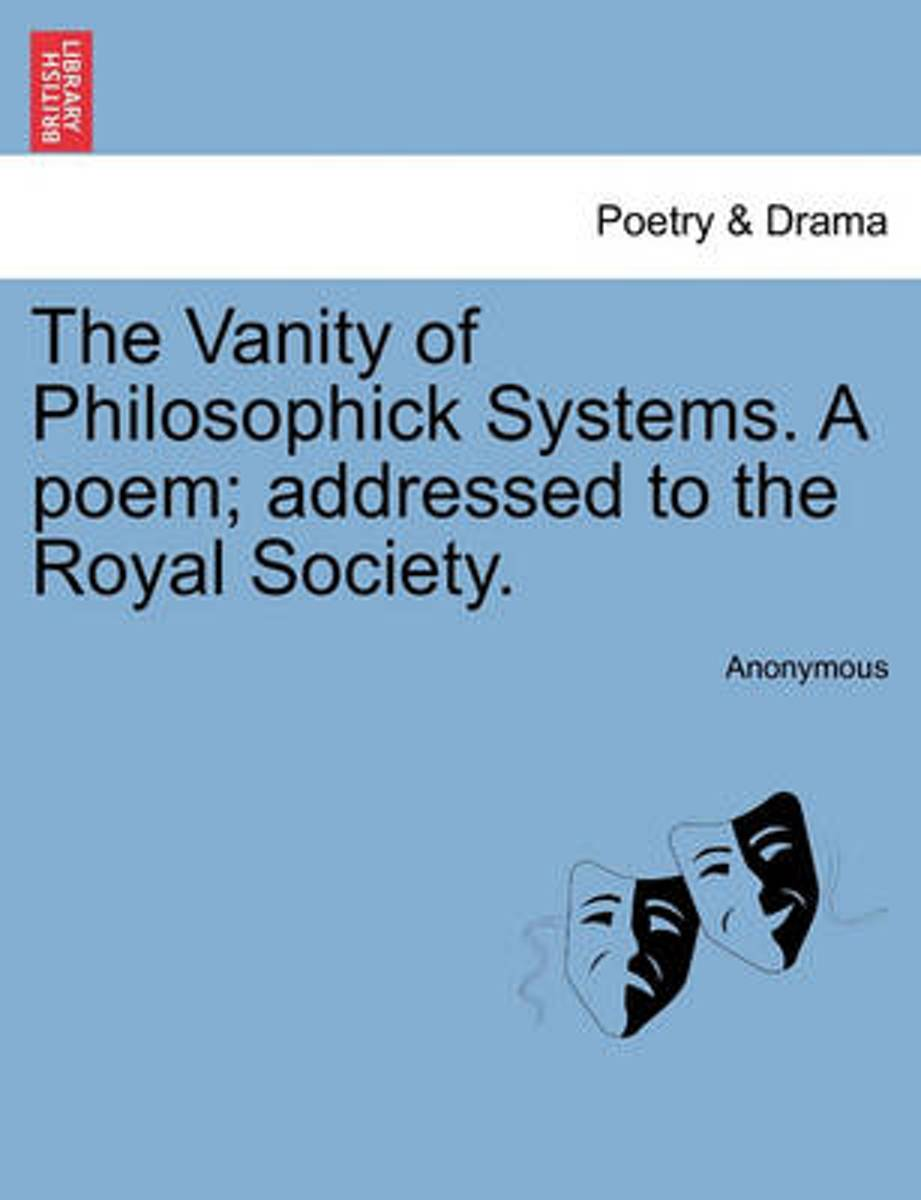 The Vanity of Philosophick Systems. a Poem; Addressed to the Royal Society.