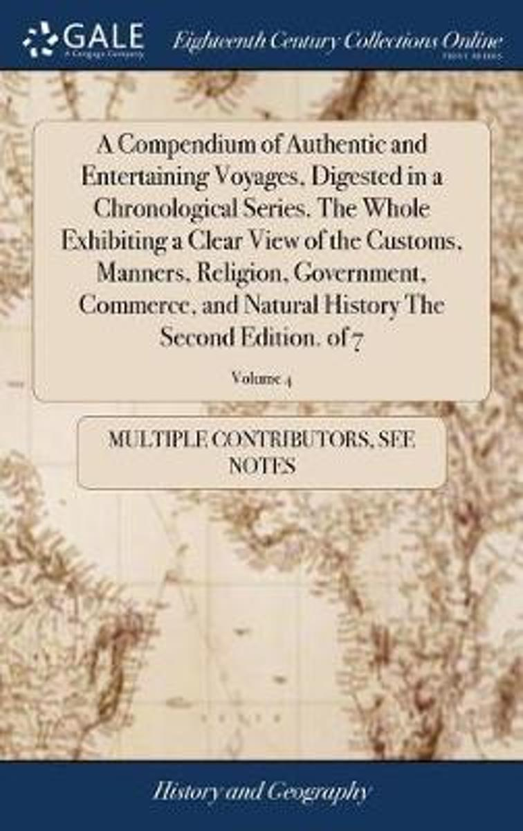 A Compendium of Authentic and Entertaining Voyages, Digested in a Chronological Series. the Whole Exhibiting a Clear View of the Customs, Manners, Religion, Government, Commerce, and Natural