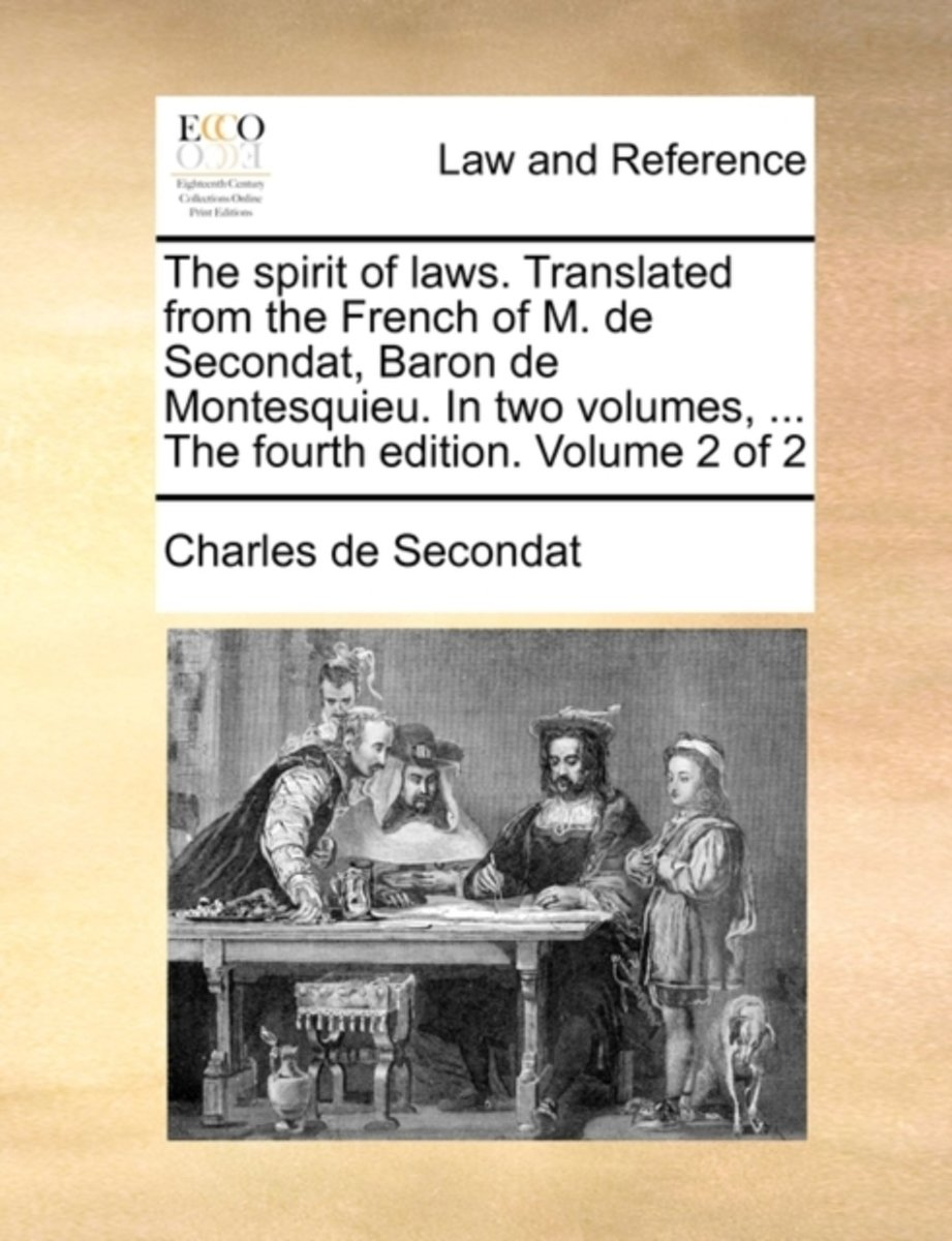 The Spirit of Laws. Translated from the French of M. de Secondat, Baron de Montesquieu. in Two Volumes, ... the Fourth Edition. Volume 2 of 2