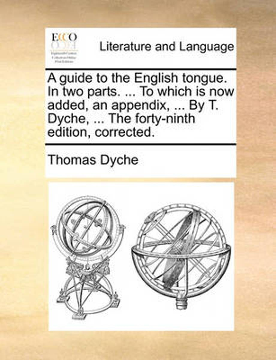 A Guide to the English Tongue. in Two Parts. ... to Which Is Now Added, an Appendix, ... by T. Dyche, ... the Forty-Ninth Edition, Corrected