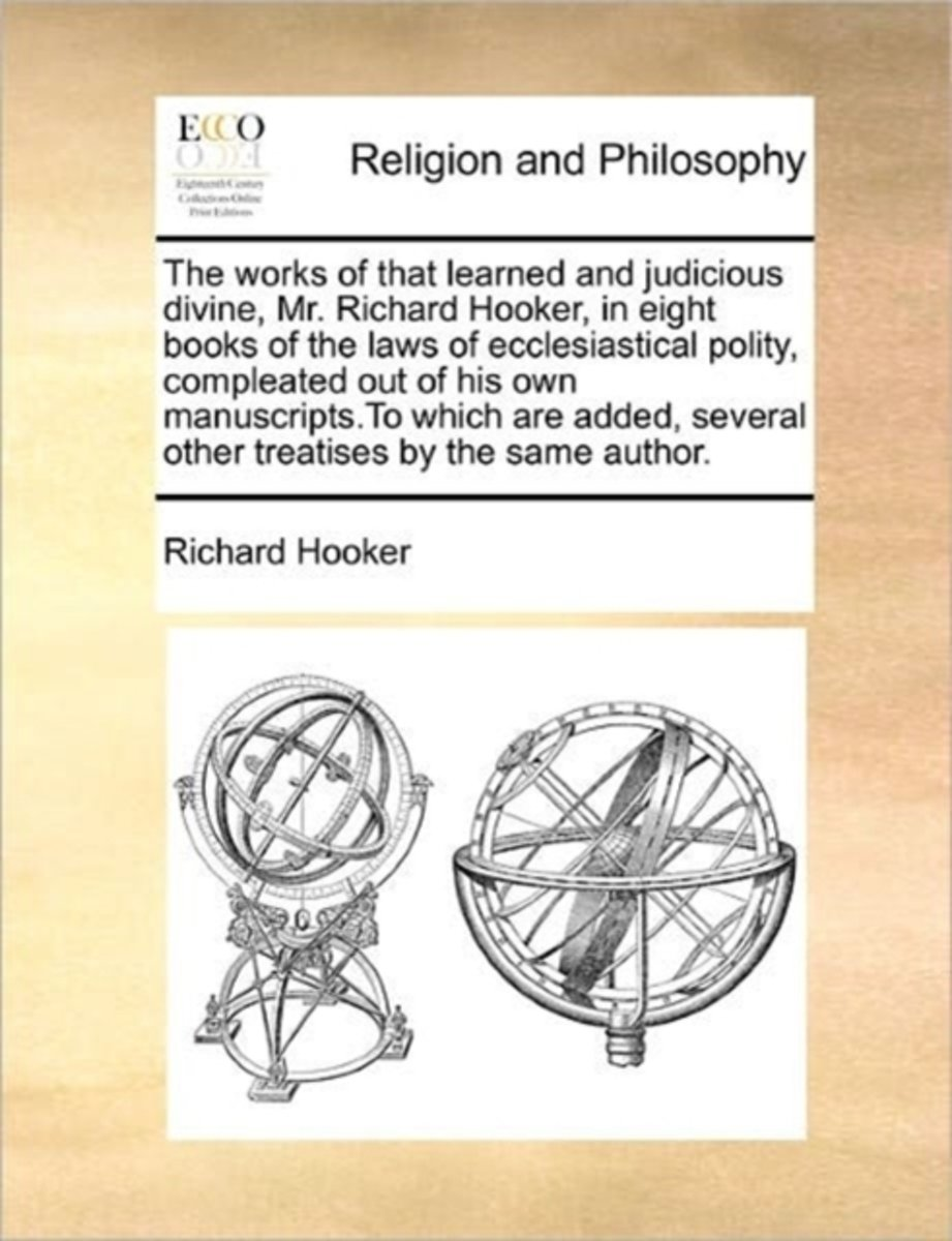 The Works of That Learned and Judicious Divine, Mr. Richard Hooker, in Eight Books of the Laws of Ecclesiastical Polity, Compleated Out of His Own Manuscripts.to Which Are Added, Several Othe