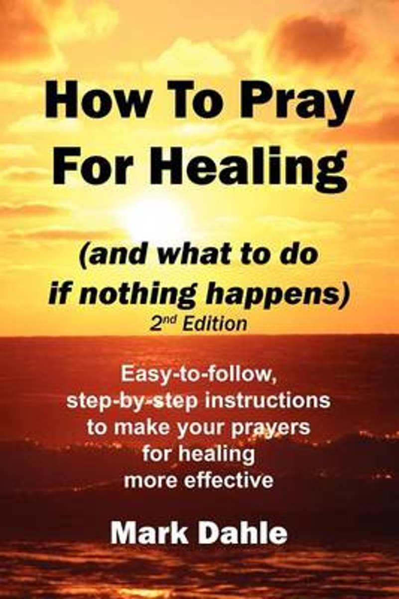 How to Pray for Healing (and What to Do If Nothing Happens) 2nd Edition