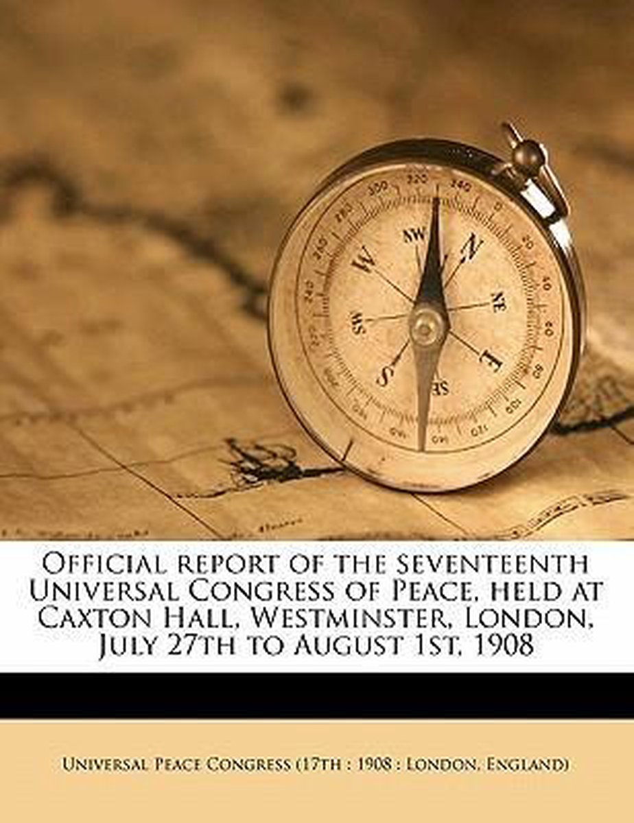 Official Report of the Seventeenth Universal Congress of Peace, Held at Caxton Hall, Westminster, London, July 27th to August 1st, 1908