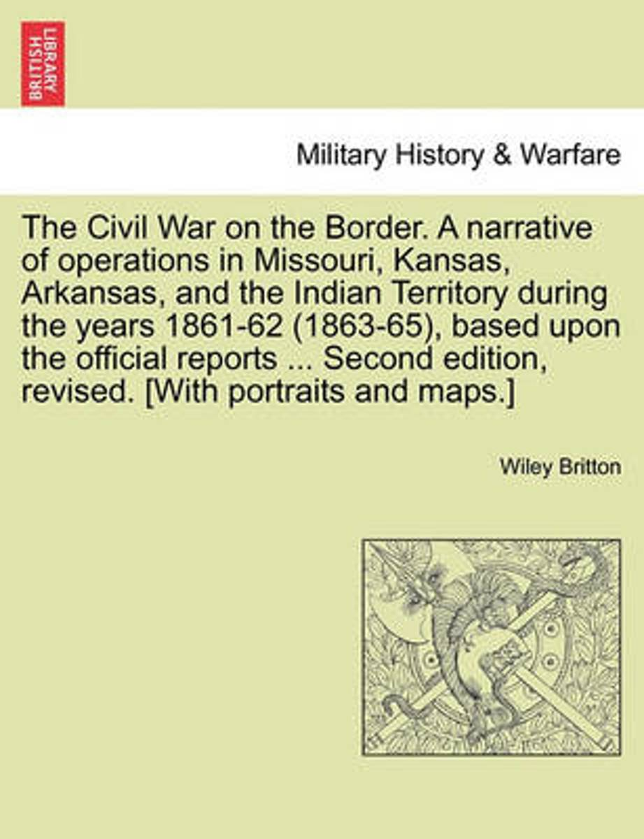 The Civil War on the Border. a Narrative of Operations in Missouri, Kansas, Arkansas, and the Indian Territory During the Years 1861-62 (1863-65), Based Upon the Official Reports ... Second E