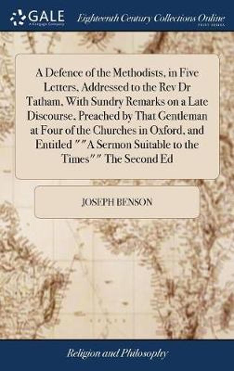 A Defence of the Methodists, in Five Letters, Addressed to the REV Dr Tatham, with Sundry Remarks on a Late Discourse, Preached by That Gentleman at Four of the Churches in Oxford, and Entitl