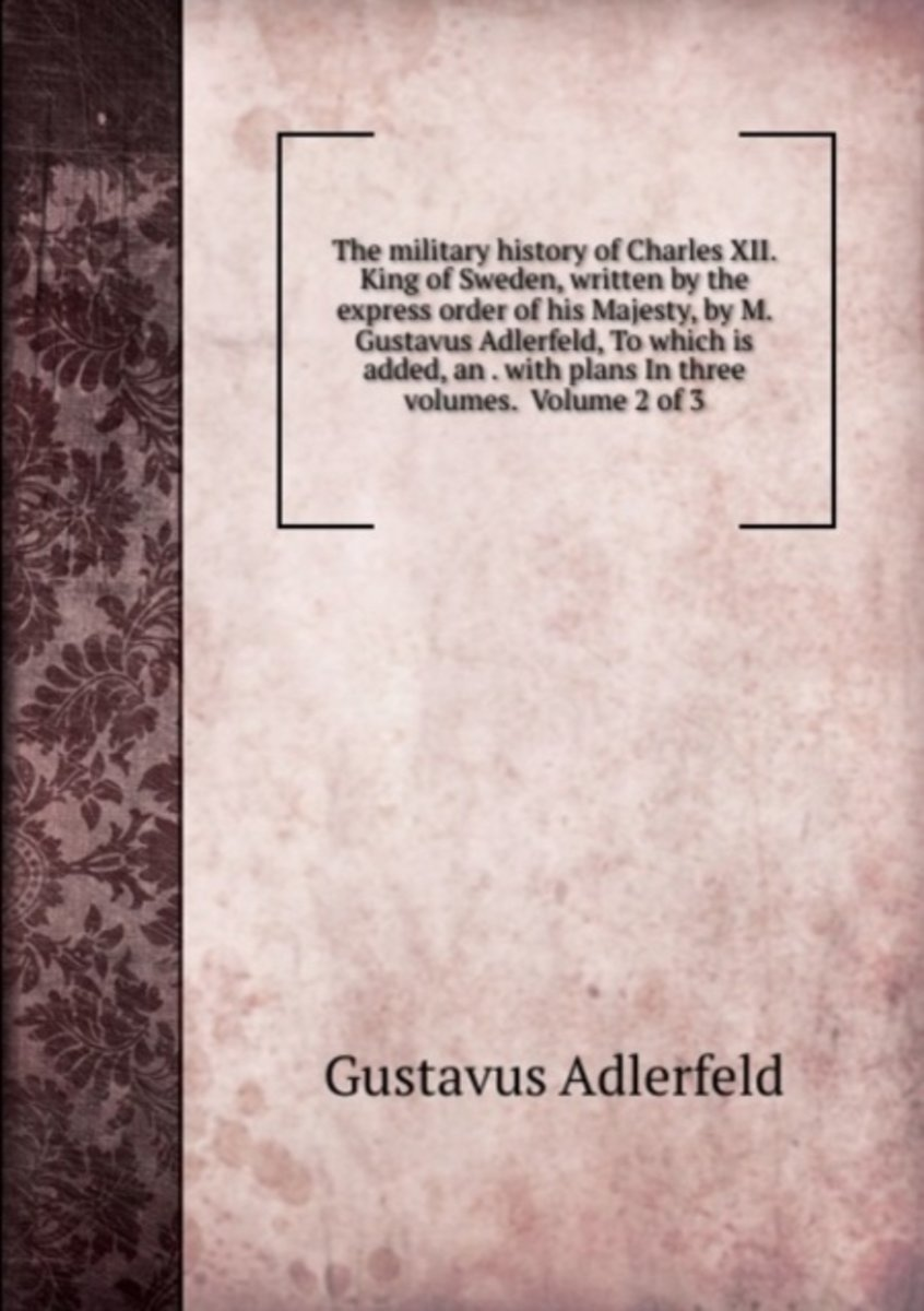 The Military History of Charles Xii. King of Sweden, Written by the Express Order of His Majesty, by M. Gustavus Adlerfeld, to Which Is Added, an . with Plans in Three Volumes.  Volume 2 of 3