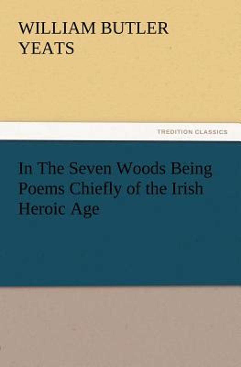 In the Seven Woods Being Poems Chiefly of the Irish Heroic Age