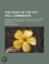 The Story Of The City Hall Commission; Including The Exercises At The Laying Of The Corner Stones And The Dedication Of The City Hall And