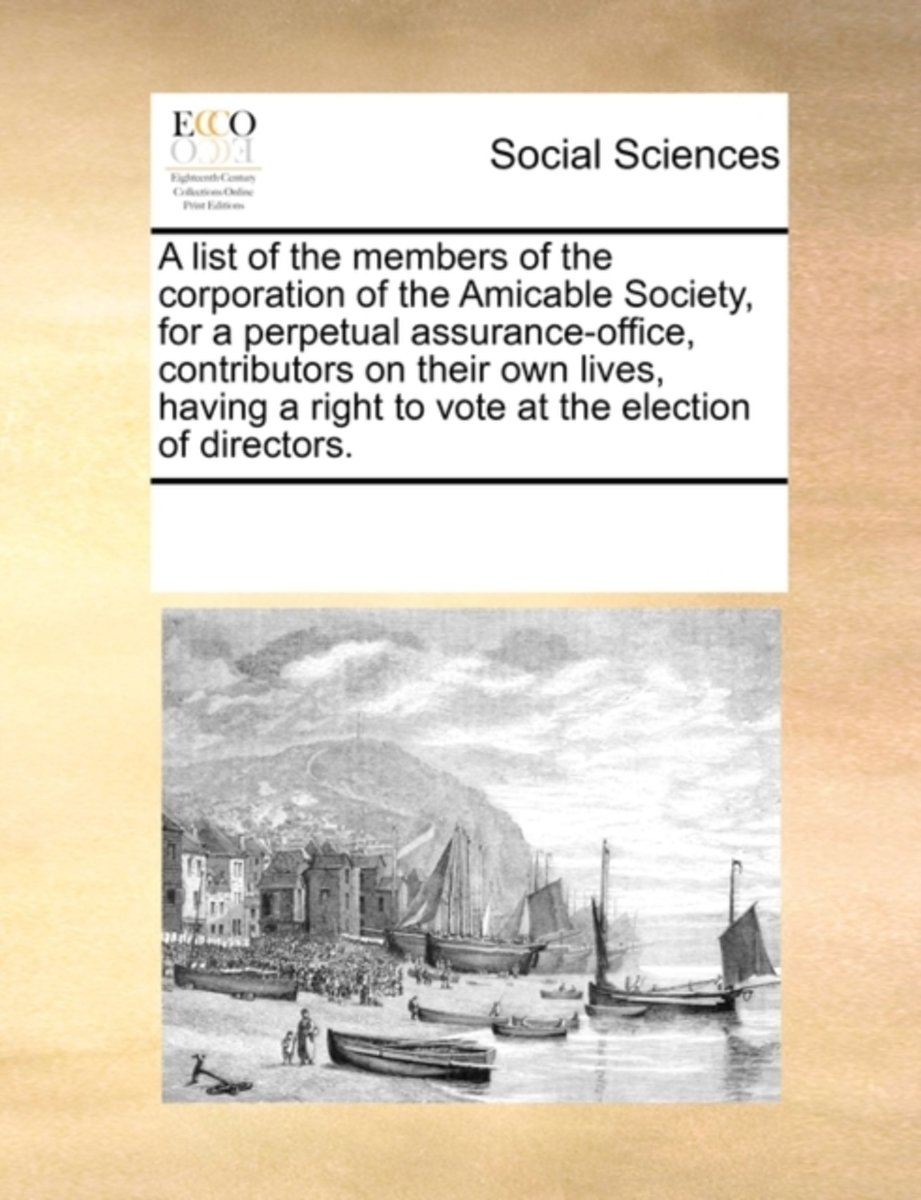 A List of the Members of the Corporation of the Amicable Society, for a Perpetual Assurance-Office, Contributors on Their Own Lives, Having a Right to Vote at the Election of Directors.