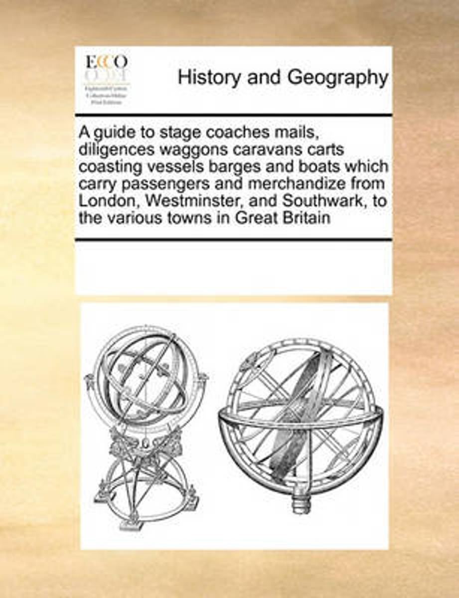 A Guide to Stage Coaches Mails, Diligences Waggons Caravans Carts Coasting Vessels Barges and Boats Which Carry Passengers and Merchandize from London, Westminster, and Southwark, to the Vari