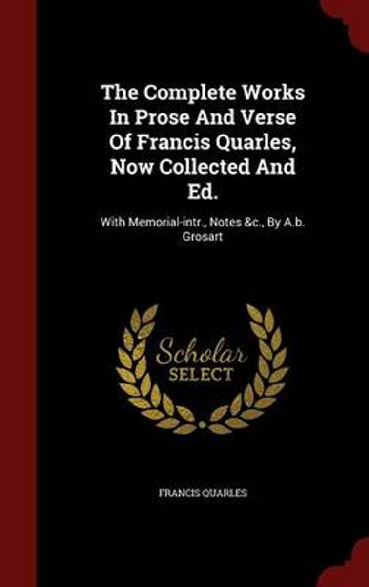The Complete Works in Prose and Verse of Francis Quarles, Now Collected and Ed.