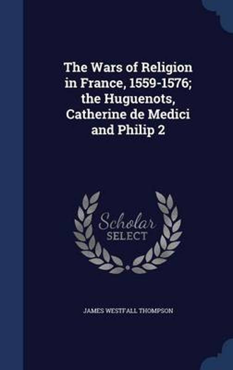 The Wars of Religion in France, 1559-1576; The Huguenots, Catherine de Medici and Philip 2