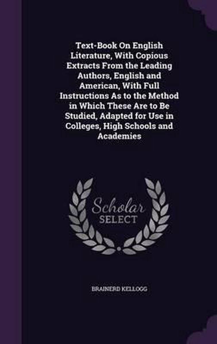 Text-Book on English Literature, with Copious Extracts from the Leading Authors, English and American, with Full Instructions as to the Method in Which These Are to Be Studied, Adapted for Us