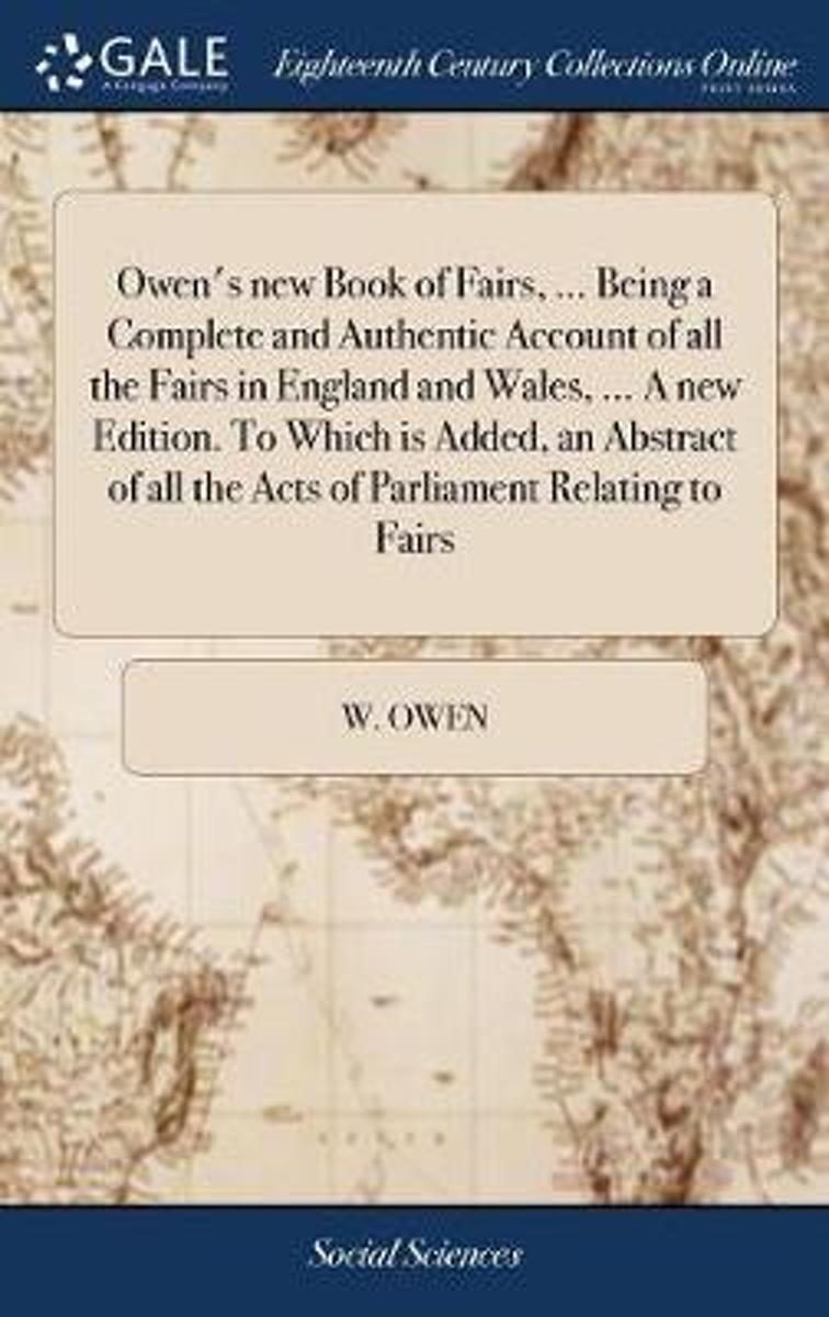 Owen's New Book of Fairs, ... Being a Complete and Authentic Account of All the Fairs in England and Wales, ... a New Edition. to Which Is Added, an Abstract of All the Acts of Parliament Rel